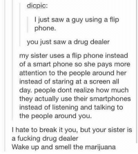 Drug Dealer, Memes, and Marijuana: dicpic:  I just saw a guy using a flip  phone.  you just saw a drug dealer  my sister uses a flip phone instead  of a smart phone so she pays more  attention to the people around her  instead of staring at a screen all  day. people dont realize how much  they actually use their smartphones  instead of listening and talking to  the people around you.  I hate to break it you, but your sister is  a fucking drug dealer  Wake up and smell the marijuana Wake up and smell the marijuana ~Elon