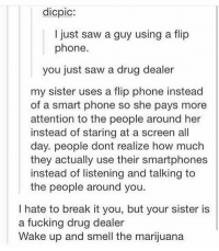 Drug Dealer, Memes, and 🤖: dicpic:  I just saw a guy using a flip  phone.  you just saw a drug dealer  my sister uses a flip phone instead  of a smart phone so she pays more  attention to the people around her  instead of staring at a screen all  day. people dont realize how much  they actually use their smartphones  instead of listening and talking to  the people around you.  I hate to break it you, but your sister is  a fucking drug dealer  Wake up and smell the marijuana wake up and smell the marijuana