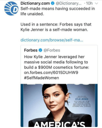 Ignoring whatever stuff Kylie Jenner has done atm, I'm just thinking it's interesting how something can be portrayed in two totally contrasting ways? -Gabby: Dictionary.com @Dictionary... .10h  life unaided.  Used in a sentence: Forbes says that  Self-made means having succeeded in  Kylie Jenner is a self-made woman.  dictionary.com/browse/self-ma...  Forbes @Forbes  How Kylie Jenner leveraged her  massive social media following to  build a $900M cosmetics fortune:  on.forbes.com/6015DUHW9  #SelfMadeWomen  900 MILLION  COSMETICS QUEEN  KYLIE JENNER  AT 21, SHE'S SET TO BE  THE YOUNGEST EVER  SELF-MADE BILLIONAURE  WELCOME TO THE ERA OF  EXTREME FAME LEVERAGE  AMECA'S Ignoring whatever stuff Kylie Jenner has done atm, I'm just thinking it's interesting how something can be portrayed in two totally contrasting ways? -Gabby