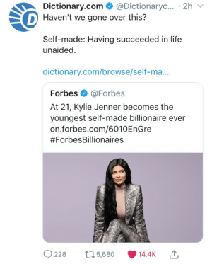 Kylie Jenner, Life, and Tumblr: Dictionary.com  @Dictionaryc....2h  D Haven't we gone over this?  Self-made: Having succeeded in life  unaided  dictionary.com/browse/self-ma...  Forbes @Forbes  At 21, Kylie Jenner becomes the  youngest self-made billionaire ever  on.forbes.com/6010EnGre  #ForbesBillionaires  228 t25,680 14.4K gyllenhaalsjakes: I'm cackling