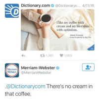 Funny, Dictionary, and Optimism: Dictionary.com  @Dictionaryc... 4/1116  I like my coffee with  cream and my literature  with optimism.  Abigail Reynolds  From Pemberly by the Sea  t R, 1,361  1,065  Merriam-  Merriam-Webster  Webster  @MerriamWebster  @Dictionarycom There's no cream in  that coffee. Clap Back of the Year Award 2016 runner-up 🏆👏🏽