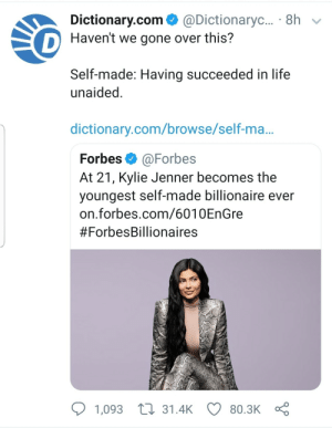 Kylie Jenner, Life, and Dictionary: Dictionary.com@Dictionaryc... 8hv  Haven't we gone over this?  Self-made: Having succeeded in life  unaided  dictionary.com/browse/self-ma...  Forbes@Forbes  At 21, Kylie Jenner becomes the  youngest self-made billionaire ever  on.forbes.com/6010EnGre  #ForbesBillionaires  1,093 t 31.4K 80.3K Roasted