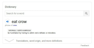 Why the Freefolk called them crows...: Dictionary  Search for a word  eat crow  phrase of crow  INFORMAL NORTH AMERICAN  be humiliated by having to admit one's defeats or mistakes.  Translations, word origin, and more definitions  Feedback Why the Freefolk called them crows...