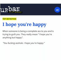 "😂😂😂😂😂 Some Hoe Told Me This, This Morning 😏😏😎: DICTIONARY  TOP DEFINITION  I hope you're happy  When someone is being a complete ass to you and is  trying to guilt you. They really mean ""l hope you're  anything but happy"".  ""You fucking asshole. I hope you're happy.  II 😂😂😂😂😂 Some Hoe Told Me This, This Morning 😏😏😎"