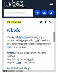 "Wkwk in Urban dictionary: DICTIONARY  Type any word  TOP DEFINITION  wkwk  It's original definition was laughing in  Indonesian language. It like ""Lol"", used as a  brief acronym to denote great amusement in  chat conversations.  People 1: Anton, do you think I'm a bad  mother?  People 2: My name is Paul.  People 1: OMG. Sorry. Wkwk  #wkwk #lol #kek #laugh  1CAK.COMI 2089334. Wkwk in Urban dictionary"