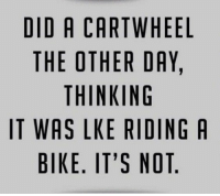 Funny, Quotes, and Bike: DID A CARTWHEEL  THE OTHER DAY,  THINKING  IT WAS LKE RIDING A  BIKE. IT'S NOT 38 Funny Quotes Laughing So Hard 14