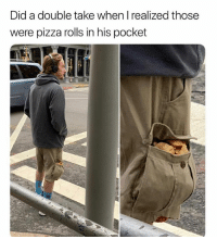 Pizza, Pocket, and Did: Did a double take when I realized those  were pizza rolls in his pocket