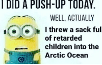 le minion meme xddd: DID A PUSH-UP TODAY  WELL, ACTUALLY  d I threw  a sack ful  of retarded  children into the  Arctic Ocean le minion meme xddd