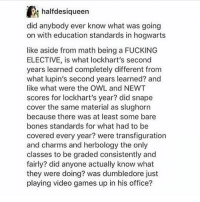 """Bones, Dumbledore, and Memes: did anybody ever know what was going  on with education standards in hogwarts  like aside from math being a FUCKING  ELECTIVE, is what lockhart's second  years learned completely different from  what lupin's second years learned? and  like what were the OWL and NEWT  scores for lockhart's year? did snape  cover the same material as slughorn  because there was at least some bare  bones standards for what had to be  covered every year? were transfiguration  and charms and herbology the only  classes to be graded consistently and  fairly? did anyone actually know what  they were doing? was dumbledore just  playing video games up in his office? """"get rekt, mr potter"""" - Max textpost textposts"""