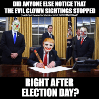 (RA): DID ANYONE ELSE NOTICE THAT  THE EVIL CLOWN SIGHTINGS STOPPED  (RA) https://www.facebook.com/ILTWUITMWBOWP  RIGHT AFTER  ELECTION DAY? (RA)