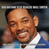 Morgan Freeman: DID ANYONE ELSE REALIZE WILL SMITH  WILL PROBABLY BE THE FUTURE MORGAN FREEMAN