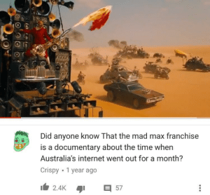 Oh what a good day, mate: Did anyone know That the mad max franchise  is a documentary about the time when  Australia's internet went out for a month?  Crispy .1 vear ago Oh what a good day, mate