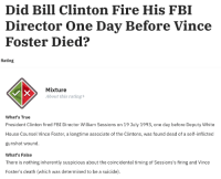 "Bill Clinton, Dude, and Fbi: Did Bill Clinton Fire His FBI  Director One Day Before Vince  Foster Died?   Rating  Mixture  About this rating  What's True  President Clinton fired FBI Director William Sessions on 19 July 1993, one day before Deputy White  House Counsel Vince Foster, a longtime associate of the Clintons, was found dead of a self-inflicted  gunshot wound.  What's False  There is nothing inherently suspicious about the coincidental timing of Sessions's firing and Vince  Foster's death (which was determined to be a suicide) sapphleaf:  libertarirynn:  sapphleaf:  mccarthyites:  eltigrechico: Gotta love Snopes! And here I was, an idiot, thinking this post was overly exaggerated for comedic effect   Except what Snopes is actually saying is that, while the explicit claim that the death occurred the day after the firing, what's false is the implied argument—and often explicitly asserted as well—that the two events have any relation.post hoc ergo propter hoc  Except it still isn't a ""mixture"" because the statement ""Bill Clinton fired his FBI director the day before Vince Foster died"" is irrefutably correct.  Yeah but it's still right to point out that implied connection is not based in fact or logic.Yes, the statement at face value is literal truth, but critical thinking means evaluating the truth and validity of the actual argument.  Dude are you being serious right now? As a fact checking site it's not their job to evaluate what ""implied connections"" they need to ""correct"". The idea is state what's true and what's not. Stating that Bill Clinton fired his FBI director before Vince Foster died is not a ""mixture"" of truth and falsehood. Period."