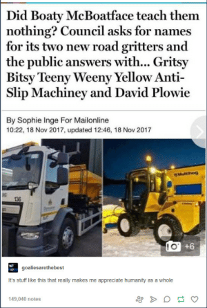 Might not be strictly tumblr material, but I felt it was worth sharing because it made me laugh and smile: Did Boaty McBoatface teach them  nothing? Council asks for names  for its two new road gritters and  the public answers with... Gritsy  Bitsy Teeny Weeny Yellow Anti  Slip Machinev and David Plowie  By Sophie Inge For Mailonline  10:22, 18 Nov 2017, updated 12:46, 18 Nov 2017  ar  136  1 O  +6  goaliesarethebest  It's stuff like this that really makes me appreciate humanity as a whole  149.040 notes Might not be strictly tumblr material, but I felt it was worth sharing because it made me laugh and smile