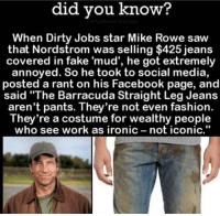 "Facebook, Fake, and Fashion: did did know?  When Dirty Jobs star Mike Rowe saw  that Nordstrom was selling $425 jeans  covered in fake 'mud', he got extremely  annoyed. So he took to social media,  posted a rant on his Facebook page, and  said ""The Barracuda Straight Leg Jeans  aren't pants. They're not even fashion.  They're a costume for wealthy people  who see work as ironic not iconic. 🇺🇸😎"