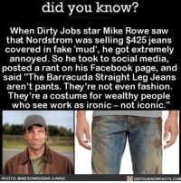 "Amazon, Apple, and Facebook: did did you know?  When Dirty Jobs star Mike Rowe saw  that Nordstrom was selling covered in fake 'mud', he got extremely  annoyed. So he took to social media,  posted a rant on his Facebook page, and  said ""The Barracuda Straight Leg Jeans  aren't pants. They're not even fashion.  They're a costume for wealthy people  who see work as ironic not iconic  PHOTO: MIKE ROWEGEAR JUNKIE  DIDYOUKNOWFACTS.COM He kind of has a point. 👖 jeans nordstrom working 📢 Share the knowledge! Tag your friends in the comments. ➖➖➖➖➖➖➖➖➖➖➖ Want more Did You Know(s)? ➡📓 Buy our book on Amazon: [LINK IN BIO] ➡📱 Download our App: http:-apple.co-2i9iX0u ➡📩 Get daily text message alerts: http:-Fact-Snacks.com ➡📩 Free email newsletter: http:-DidYouKnowFacts.com-Sign-Up- ➖➖➖➖➖➖➖➖➖➖➖ We post different content across our channels. Follow us so you don't miss out! 📍http:-facebook.com-didyouknowblog 📍http:-twitter.com-didyouknowfacts ➖➖➖➖➖➖➖➖➖➖➖ DYN FACTS TRIVIA TIL DIDYOUKNOW NOWIKNOW"