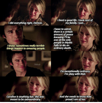 [6x14] — one of the only people in mystic falls to die an ordinary death 😪 q: saddest death caused by other characters? (eg. tyler, jo, enzo's death etc): did everything right, Damon.  Iknow. Sometimes really terrible  things happen to amazing people.  TVD.IG  Caroline is anything but. She was  meant to be extraordinary.  Ilived goodlife. Itook care of  my family. I just...  have to admit,  there is a certain  amount of peace  knowing I'll be  one of the only  people in Mystic  Falls to die an  ordinary death.  I'm exceptionally ordinary.  I'm okay with that.  And she needs to know how  proud Iam of her. [6x14] — one of the only people in mystic falls to die an ordinary death 😪 q: saddest death caused by other characters? (eg. tyler, jo, enzo's death etc)