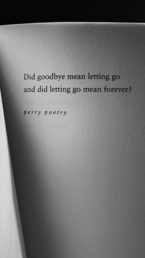 perry: Did goodbye  letting go  mean  and did letting go mean forever?  perry poetry