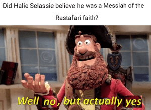 That feeling when you're the emperor of Ethiopia and some Jamaicans say you're their living Messiah.: Did Halie Selassie believe he was a Messiah of the  Rastafari faith?  T1  Well no, but actually yes, That feeling when you're the emperor of Ethiopia and some Jamaicans say you're their living Messiah.
