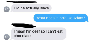 Group chat moment: Did he actually leave  АC  What does it look like Adam?  I mean I'm deaf so I can't eat  chocolate  АС Group chat moment