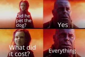Best Game of Thrones Memes That Are Hilarious (48 Pics)-48: Did he  pet the  dog?  Yes  What did  it cost?  Everything Best Game of Thrones Memes That Are Hilarious (48 Pics)-48