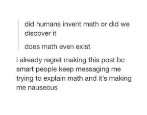 Regret, Discover, and Math: did humans invent math or did we  discover it  does math even exist  i already regret making this post bc  smart people keep messaging me  trying to explain math and it's making  me nauseous