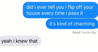 Relationships, Texting, and Yeah: did i ever tell you i flip off your  house every time i pass it  it's kind of charming  Read Yesterday  yeah i knew that It's nice to be thought about
