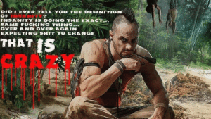 Vaas from Far Cry 3: DID I EVER TELL'YOU THE DEFINITION  OF INGN ?  INSANITY IS DOING THE EXACT...  SAME FUCKING THING...  OVER AND OVER AGAIN  EXPECTING SHIT TO CHANGE  THAT IS,  CRA Vaas from Far Cry 3