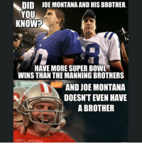 Nfl, Super Bowl, and Bowling: DID  JOE MONTANA AND HIS BROTHER.  YOU  KNOW  HAVE MORE SUPER BOWL  WINS THAN THE MANNING BROTHERS  AND JOE MONTANA  DOESNT EVEN HAVE  A BROTHER  NFL MEM ES MoreMontanaJokes