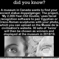 Memes, Muse, and Egyptian: did know?  A museum in Canada wants to find your  My 2,000-Year-Old Double,' uses facial  recognition software to pair Egyptian or  Greco-Roman sculptures with your photo,  which you can upload on the Musée de la  civilisation's website. 30 sets of twins'  will then be chosen as winners and  displayed at the museum in 2018/19.  PHOTO MUSEE DE LA CIVILISATION  DIDYouKNOWFACTs.coM Challenge accepted 👯 twins museum interesting statue ➡📱Download our free App: [LINK IN BIO]