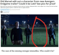 ruinedchildhood:  : Did Marvel edit out a character from new Avengers  Endgame trailer? Could it be Loki? See pics for proof  Marvel fans have spotted two suspicious shots in the new Avengers: Endgame trailer, which suggest that a living character has been  edited out to protect spoilers. Could it be Loki? Or Captain Marvel?  AVENGERS INFINITY WAR Updated: Feb 04, 2019 18:18 IST  HT Correspondent  Hindustan Times  ht   The case of the missing Avenger intensifies. Who could it be? ruinedchildhood: