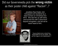 """<p>Ok whoa, whoa, whoa. I get that the poster is trying to raise awareness to a tragedy that hasn&rsquo;t gotten media play, but calling Martin a &ldquo;street thug responsible for his own death&rdquo; is not at all how they should have gone about it. It&rsquo;s just as unfair and hateful as anything that could be said about a white victim.</p>: Did our Governmedia pick the wrong victim  as their poster child against """"Racism""""..?  Jonathan Paul Foster_was  kidnapped and murdered by a  black woman on Christmas Eve  2010. She tied him up with twine,  and burned him with a blow-torch  beyond recognition, and yet we've  never heard of him..  was a street-thug  009 20  responsible for his own death', and  yet his image is now trademarked..?  Jonathan Paul Foster <p>Ok whoa, whoa, whoa. I get that the poster is trying to raise awareness to a tragedy that hasn&rsquo;t gotten media play, but calling Martin a &ldquo;street thug responsible for his own death&rdquo; is not at all how they should have gone about it. It&rsquo;s just as unfair and hateful as anything that could be said about a white victim.</p>"""