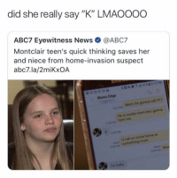 "💀💀💀: did she really say ""K"" LMAOOOo  ABC7 Eyewitness News@ABC7  Montclair teen's quick thinking saves her  and niece from home-invasion suspect  abc7.la/2miKxOA  Moms Edge  27pM Mom I'm gonna call 911  He is inside mom he's gonna  here me  pM  PsM  U call or come home or  SOmething mom  Read M  of  pM 💀💀💀"