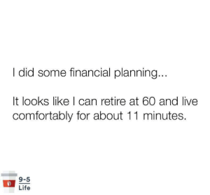 Millennial life be like: did some financial planning...  It looks like I can retire at 60 and live  comfortably for about 11 minutes.  9-5  Life Millennial life be like