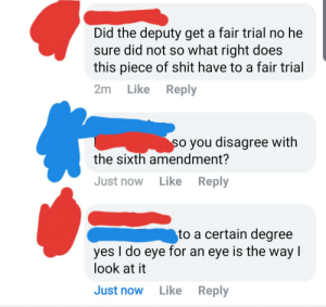 Shit, Fuck, and Piece of Shit: Did the deputy get a fair trial no he  sure did not so what right does  this piece of shit have to a fair trial  Reply  2m Like  so you disagree with  the sixth amendment?  Just now  Reply  Like  to a certain degree  yes I do eye for an eye is the way I  look at it  Just now  Like  Reply Fuck the sixth amendment!