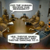*Face palm* http://9gag.com/gag/agvNx3x?ref=fbp: DID THE HUMANS  RECEIVE OUR  MESSAGE  YES. THEY VE NAMED  IT DUBSTEP AND  THEY RE DANCING TO IT. *Face palm* http://9gag.com/gag/agvNx3x?ref=fbp