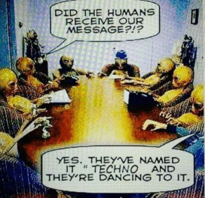 """Dancing, Dance, and Yes: DID THE HUMANS  RECEIVE OUR  MESSAGE?!?  YES. THEYVE NAMED  IT """"TECHNO AND  THEY RE DANCING TO IT Lets dance!"""
