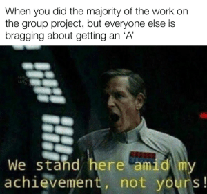 Communism: did the majority of the work on  When you  the group project, but everyone else is  bragging about getting an 'A'  /hoos  u/hon ce  We stand here amid my  achievement, not yours! Communism