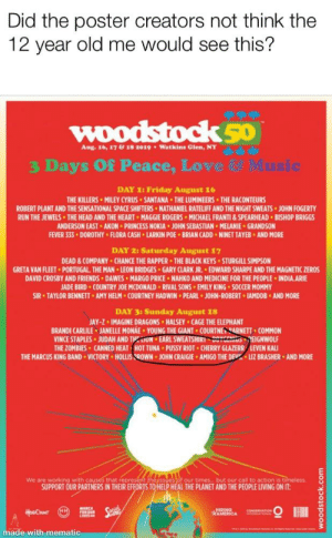 Akon, Chance the Rapper, and Friday: Did the poster creators not think the  12 year old me would see this?  Aug. 16, 1718 2019  Watkins Glen, NY  3 Days Of Peace, Love  DAY 1: Friday August 16  THE KILLERS MILEY CYRUS SANTANA THE LUMINEERS THE RACONTEURS  ROBERT PLANT AND THE SENSATIONAL SPACE SHIFTERS NATHANIEL RATELIFF AND THE NIGHT SWEATS JOHN FOGERT  RUN THE JEWELS THE HEAD AND THE HEART MAGGIE ROGERS MICHAEL FRANTI&SPEARHEAD BISHOP BRIGGS  ANDERSON EAST AKON PRINCESS NOKIA JOHN SEBASTIAN MELANIE GRANDSON  EVER 333 DOROTHY FLORA CASH LARKIN POE BRIAN CADD NINET TAYEB AND MORE  DAY 2: Saturday August 17  DEAD&COMPANY CHANCE THE RAPPER THE BLACK KEYS STURGILL SIMPSON  GRETA VAN FLEET PORTUGAL THE MAN LEON BRIDGES GARY CLARK JR. EDWARD SHARPE AND THE MAGNETIC ZEROS  DAVID CROSBY AND FRIENDS DAWES MARGO PRICE NAHKO AND MEDICINE FOR THE PEOPLE INDIA.ARIE  ADE BIRD COUNTRY JOE MCDONALD RIVAL SONS EMILY KING SOCCER MOMMY  SIR TAYLOR BENNETT AMY HELM COURTNEY HADWIN PEARL JOHN-ROBERT.IAMDDB AND MORE  DAY 3: Sunday August 18  AY-Z IMAGINE DRAGONS HALSEY CAGE THE ELEPHANT  BRANDI CARLILE JANELLE MONAE YOUNG THE GIANT COURTNE SARNETT COMMON  VINCE STAPLES . JUDAH AND TprlUN . EARL SWEATSHIRI、vvuuruia ,EIGMWOLF  THE ZOMBIES CANNED HEAT HOT TUNA PUSSY RIOT CHERRY GLAZERR LEVEN KALI  THE MARCUS KING BAND VICTORY HOLLIS SROWN JOHN CRAIGIE AMIGO THE DEV LIZ BRASHER AND MORE  We are working with c  isses of our times but our call to action is timeless  SUPPORT OUR PARTNERS IN THEIR EFFORTS TO HELP HEAL THE PLANET AND THE PEOPLE LIVING ON IT  made with mematic Seriously?