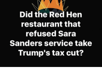 Memes, Restaurant, and 🤖: Did the Red Hen  restaurant that  refused Sara  Sanders service take  Trump's tax cut? 🤔🤔🤔🤔
