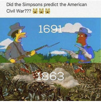 Did the Simpsons predict the American  Civil War?  1691 that's amazing. The Simpsons never fails to amaze me 😩😩😩