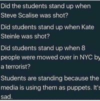 Memes, Sad, and Boom: Did the students stand up when  Steve Scalise was shot?  Did students stand up when Kate  Steinle was shot?  Did students stand up when8  people were mowed over in NYC by  a terrorist?  Students are standing because the  media is using them as puppets. It's  sad Boom!