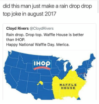Really 🤦🏽‍♂️ @savagememesss: did this man just make a rain drop drop  top joke in august 2017  Cloyd Rivers @CloydRivers  Rain drop. Drop top. Waffle House is better  than IHOP.  Happy National Waffle Day. Merica.  IHOP  WAFELE  HOUSE. Really 🤦🏽‍♂️ @savagememesss
