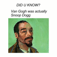 Snoop, Snoop Dogg, and Classical Art: DID U KNOW?  Van Gogh was actually  Snoop Dogg What a legend