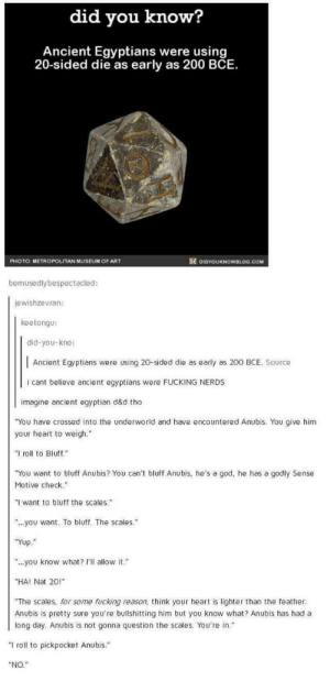 """Dice: did vou know?  Ancient Egyptians were using  20-sided die as early as 200 BCE.  PHOTO METROPOLITAN MUSEUM OF ART  DIDYOUKNOWBLOG.COM  bemusedlybespectacled:  jewishzevran:  keetongu  did-you-kno:  Ancient Egyptians were using 20-sided die as early as 200 BCE. Source  i cant believe ancient egyptians were FUCKING NERDS  imagine ancient egyptian d&d tho  """"You have crossed into the underworld and have encountered Anubis. You give him  your heart to weigh.""""  """"I roll to Bluff.""""  You want to bluff Anubis? You can't bluff Anubis, he's a god, he has a godly Sense  Motive check.  l want to bluff the scales.  """"..you want. To bluff. The scales  Yup  """".you know what? allow it.  HA! Nat 20!""""  The scales, for some fucking reason, think your heart is lighter than the feather  Anubis is pretty sure you're bullshitting him but you know what? Anubis has had a  long day. Anubis is not gonna question the scales. You're in.""""  """"I roll to pickpocket Anubis.  NO."""" Dice"""