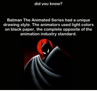 Batman, Funny, and Black: did vou know?  Batman The Animated Series had a unique  drawing style. The animators used light colors  on black paper, the complete opposite of the  animation industry standard