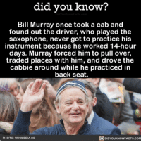 Amazon, Apple, and Facebook: did vou know?  Bill Murray once took a cab and  found out the driver, who played the  saxophone, never got to practice his  instrument because he worked 14-hour  days. Murray forced him to pull over,  traded places with him, and drove the  cabbie around while he practiced in  back seat.  PHOTO: WIKIMEDIA CC  DIDYOUKNOWFACTS.com YAS! This is amazing. 🎶 billmurray saxophone awesome stories 📢 Share the knowledge! Tag your friends in the comments. ➖➖➖➖➖➖➖➖➖➖➖ Want more Did You Know(s)? ➡📓 Buy our book on Amazon: [LINK IN BIO] ➡📱 Download our App: http:-apple.co-2i9iX0u ➡📩 Get daily text message alerts: http:-Fact-Snacks.com ➡📩 Free email newsletter: http:-DidYouKnowFacts.com-Sign-Up- ➖➖➖➖➖➖➖➖➖➖➖ We post different content across our channels. Follow us so you don't miss out! 📍http:-facebook.com-didyouknowblog 📍http:-twitter.com-didyouknowfacts ➖➖➖➖➖➖➖➖➖➖➖ DYN FACTS TRIVIA TIL DIDYOUKNOW NOWIKNOW