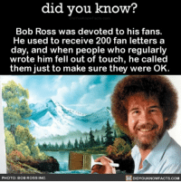 Amazon, Apple, and Bailey Jay: did vou know?  Bob Ross was devoted to his fans.  He used to receive 200 fan letters a  day, and when people who regularly  wrote him fell out of touch, he called  them just to make sure they were OK.  PHOTO: BOB ROSS INC.  DIDYOUKNOWFACTS.COM You the real MVP 🥇 bobross painting paint artist television 📢 Share the knowledge! Tag your friends in the comments. ➖➖➖➖➖➖➖➖➖➖➖ Want more Did You Know(s)? ➡📓 Buy our book on Amazon: [LINK IN BIO] ➡📱 Download our App: http:-apple.co-2i9iX0u ➡📩 Get daily text message alerts: http:-Fact-Snacks.com ➡📩 Free email newsletter: http:-DidYouKnowFacts.com-Sign-Up- ➖➖➖➖➖➖➖➖➖➖➖ We post different content across our channels. Follow us so you don't miss out! 📍http:-facebook.com-didyouknowblog 📍http:-twitter.com-didyouknowfacts ➖➖➖➖➖➖➖➖➖➖➖ DYN FACTS TRIVIA TIL DIDYOUKNOW NOWIKNOW