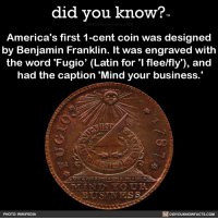 """<p><a href=""""http://didyouknowblog.com/post/169289338294/americas-first-1-cent-coin-was-designed-by"""" class=""""tumblr_blog"""">did-you-kno</a>:</p>  <blockquote><p>America's first 1-cent coin was designed  by Benjamin Franklin. It was engraved  with the word 'Fugio' (Latin for 'I flee/fly')  and had the caption &lsquo;Mind your business.'  <a href=""""https://en.wikipedia.org/wiki/Fugio_Cent"""">Source</a> <a href=""""https://coins.nd.edu/ColCoin/ColCoinIntros/Fugio.intro.html"""">Source 2</a> <a href=""""http://www.pennies.org/index.php/penny-history/a-brief-history-of-the-u-s-cent"""">Source 3</a></p></blockquote>: did vou know?  DidYou  America's first 1-cent coin was designed  by Benjamin Franklin. It was engraved with  the word 'Fugio' (Latin for 'I flee/fly), and  had the caption 'Mind your business  PHOTO: WIKIPEDIA  DIDYOUKNOWFACTS.coM <p><a href=""""http://didyouknowblog.com/post/169289338294/americas-first-1-cent-coin-was-designed-by"""" class=""""tumblr_blog"""">did-you-kno</a>:</p>  <blockquote><p>America's first 1-cent coin was designed  by Benjamin Franklin. It was engraved  with the word 'Fugio' (Latin for 'I flee/fly')  and had the caption &lsquo;Mind your business.'  <a href=""""https://en.wikipedia.org/wiki/Fugio_Cent"""">Source</a> <a href=""""https://coins.nd.edu/ColCoin/ColCoinIntros/Fugio.intro.html"""">Source 2</a> <a href=""""http://www.pennies.org/index.php/penny-history/a-brief-history-of-the-u-s-cent"""">Source 3</a></p></blockquote>"""