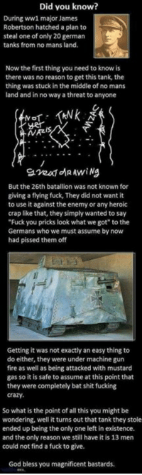 """DV6: Did vou know?  During ww1 major James  Robertson hatched a plan to  steal one of only 20 german  tanks from no mans land  Now the first thing you need to know is  there was no reason to get this tank, the  thing was stuck in the middle of no mans  land and in no way a threat to anyone  AVAZ  입.veafdR Awi ng  But the 26th batallion was not known for  giving a flying fuck, They did not want it  to use it against the enemy or any heroic  crap like that, they simply wanted to say  Fuck you pricks look what we got"""" to the  Germans who we must assume by now  had pissed them off  Getting it was not exactly an easy thing to  do either, they were under machine gun  fire as well as being attacked with mustard  gas so it is safe to assume at this point that  they were completely bat shit fucking  crazy  So what is the point of all this you might be  wondering, well it turns out that tank they stole  ended up being the only one left in existence.  and the only reason we still have it is 13 men  could not find a fuck to give.  God bless you magnificent bastards DV6"""